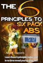 The 6 Principles To Six Pack Abs: Learn these 6 principles today and in no time reveal your six pack abs! by Noah Daniels