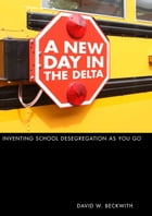 A New Day in the Delta: Inventing School Desegregation As You Go by David W. Beckwith