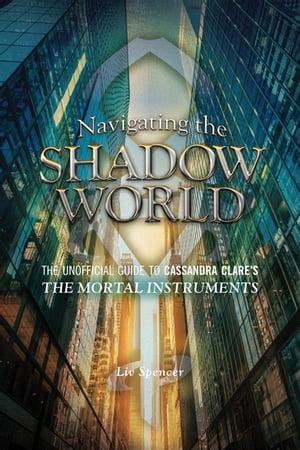 Navigating the Shadow World The Unofficial Guide to Cassandra Clare's The Mortal Instruments
