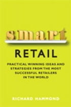 Smart Retail: Practical Winning Ideas and Strategies from the Most Successful Retailers in the World by Richard Hammond
