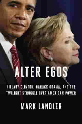 Alter Egos: Hillary Clinton, Barack Obama, and the Twilight Struggle Over American Power by Mark Landler