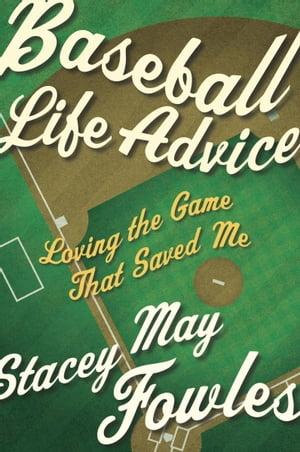Baseball Life Advice: Loving the Game That Saved Me by Stacey May Fowles