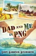 Dad and Me in PNG: My Life-Changing Adventure in Papua New Guinea by Lizzy Gardner Ainsworth