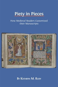 Piety in Pieces: How Medieval Readers Customized their Manuscripts