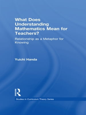 What Does Understanding Mathematics Mean for Teachers?: Relationship as a Metaphor for Knowing by Yuichi Handa