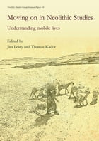 Moving on in Neolithic Studies: Understanding Mobile Lives by Jim Leary