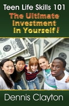 TEEN LIFE SKILLS 101: THE ULTIMATE INVESTMENT IN YOURSELF by DENNIS CLAYTON