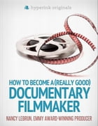 How to Become a (Really Good) Documentary Filmmaker: Learn how to break into the film industry! by Nancy LeBrun