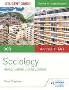OCR Sociology Student Guide 4: Debates: Globalisation and the digital social world; Education by Steve Chapman
