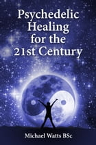 Psychedelic Healing for the 21st Century: - by Gray Jolliffe