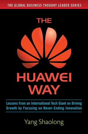 The Huawei Way: Lessons from an International Tech Giant on Driving Growth by Focusing on Never-Ending Innovation