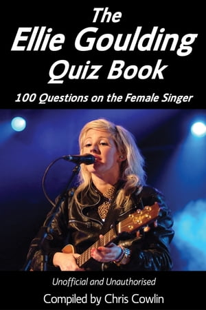 The Ellie Goulding Quiz Book: 100 Questions on the Female Singer by Chris Cowlin