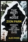 9780007522149 - Alex Ross: The Rest Is Noise Series: Zion Park: Messiaen, Ligeti, and the Avant-Garde of the Sixties - Buch