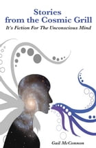 Stories from the Cosmic Grill: It's Fiction for the Unconscious Mind by Gail McConnon