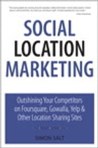 Social Location Marketing: Outshining Your Competitors on Foursquare, Gowalla, Yelp & Other Location Sharing Sites by Simon Salt