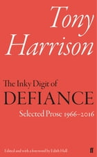 The Inky Digit of Defiance: Tony Harrison: Selected Prose 1966–2016 by Tony Harrison