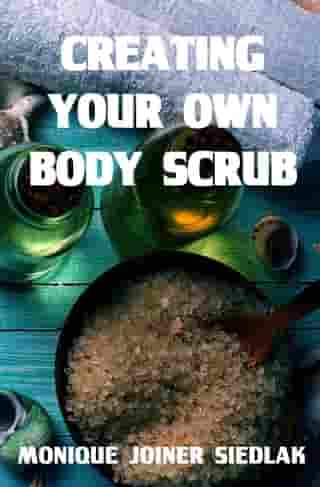 Creating Your Own Body Scrub: A Natural Beautiful You, #2 by Monique Joiner Siedlak