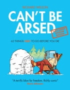 Can't Be Arsed: Half Arsed Shorter Edition: 63 Things Not To Do Before You Die by Richard Wilson