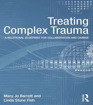 Treating Complex Trauma A Relational Blueprint for Collaboration and Change