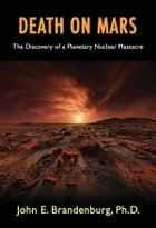 Death on Mars: The Discovery of a Planetary Nuclear Massacre by John E. Brandenburg