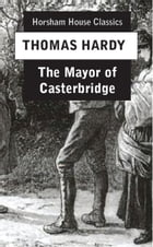 The Mayor of Casterbridge: The Life and Death of a Man of Character by Thomas Hardy