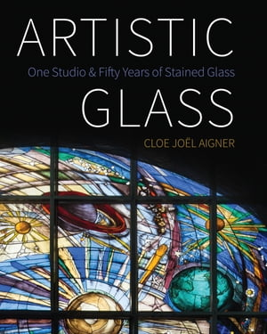 Artistic Glass: One Studio and Fifty Years of Stained Glass: Full-Colour Ebook Edition de Cloe Joël Aigner