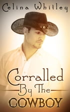 Corralled by the Cowboy: Corralled by the Cowboy by Celina Whitley