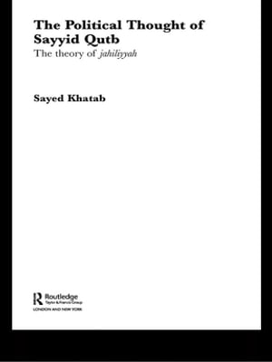 The Political Thought of Sayyid Qutb The Theory of Jahiliyyah