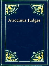 Atrocious Judges: Lives of Judges Infamous as Tools of Tyrants and Instruments of Oppression…