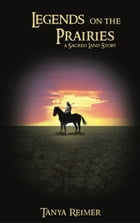 Legends on the Prairies: a Sacred Land Story by Tanya Reimer
