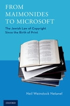 From Maimonides to Microsoft: The Jewish Law of Copyright Since the Birth of Print by Neil Weinstock Netanel