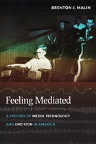 Feeling Mediated: A History of Media Technology and Emotion in America by Brenton J. Malin