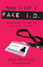 Mama's Got a Fake I.D.: How to Reveal the Real You Behind All That Mom by Caryn Dahlstrand Rivadeneira