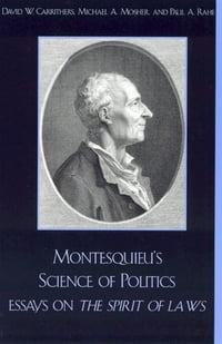 Montesquieu's Science of Politics: Essays on The Spirit of Laws
