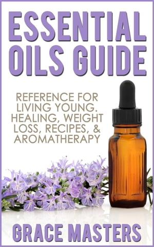 Essential Oils Guide: Reference for Living Young,  Healing,  Weight Loss,  Recipes & Aromatherapy