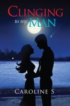 Clinging to My Man by Caroline S