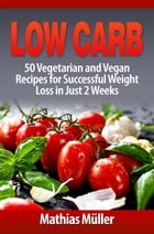 Low Carb: 50 Vegetarian and Vegan Recipes for Successful Weight Loss in Just 2 Weeks: Low Carb, #6 by Mathias Müller
