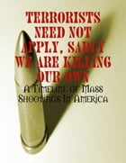 Terrorists Need Not Apply, Sadly We Are Killing Our Own - A Timeline of Mass Shootings In America by M Osterhoudt