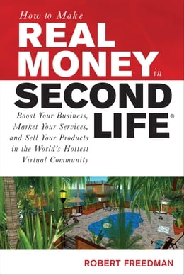 Book How to Make Real Money in Second Life: Boost Your Business, Market Your Services, and Sell Your… by Freedman, Robert