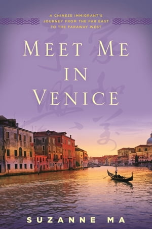 Meet Me in Venice: A Chinese Immigrant's Journey from the Far East to the Faraway West by Suzanne Ma