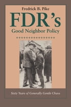 FDR's Good Neighbor Policy: Sixty Years of Generally Gentle Chaos by Fredrick B. Pike