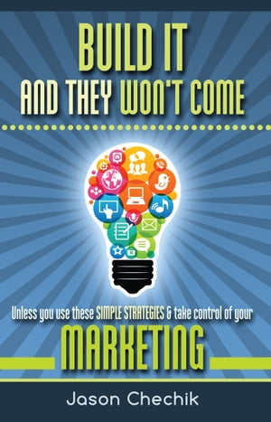 Build It And They Won't Come: Unless you use these simple strategies & take control of your marketing by Jason Chechik