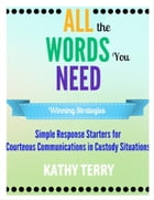 All the Words You Need: Simple Response Starters for Courteous Communications in Custody Situations de Kathy Terry