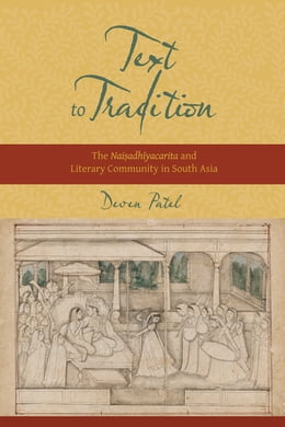 Book Text to Tradition: The Naisadhiyacarita and Literary Community in South Asia by Deven M. Patel