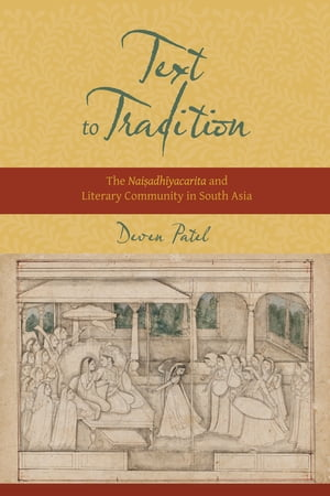Text to Tradition The Naisadhiyacarita and Literary Community in South Asia