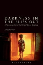 Darkness in the Bliss-Out: A Reconsideration of the Films of Steven Spielberg by James Kendrick