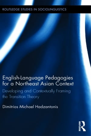 English Language Pedagogies for a Northeast Asian Context Developing and Contextually Framing the Transition Theory