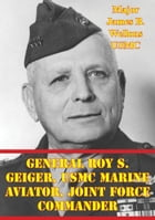 General Roy S. Geiger, USMC Marine Aviator, Joint Force Commander by Major James B. Wellons USMC