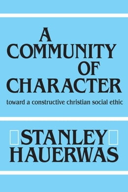 Book A Community of Character: Toward a Constructive Christian Social Ethic by Hauerwas, Stanley
