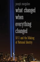 What Changed When Everything Changed: 9/11 and the Making of National Identity by Joseph Margulies
